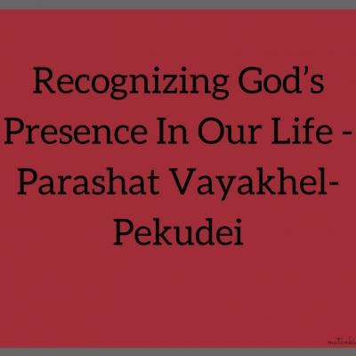 Recognizing God's Presence In Our Life – Parashat Vayakhel-Pekudei